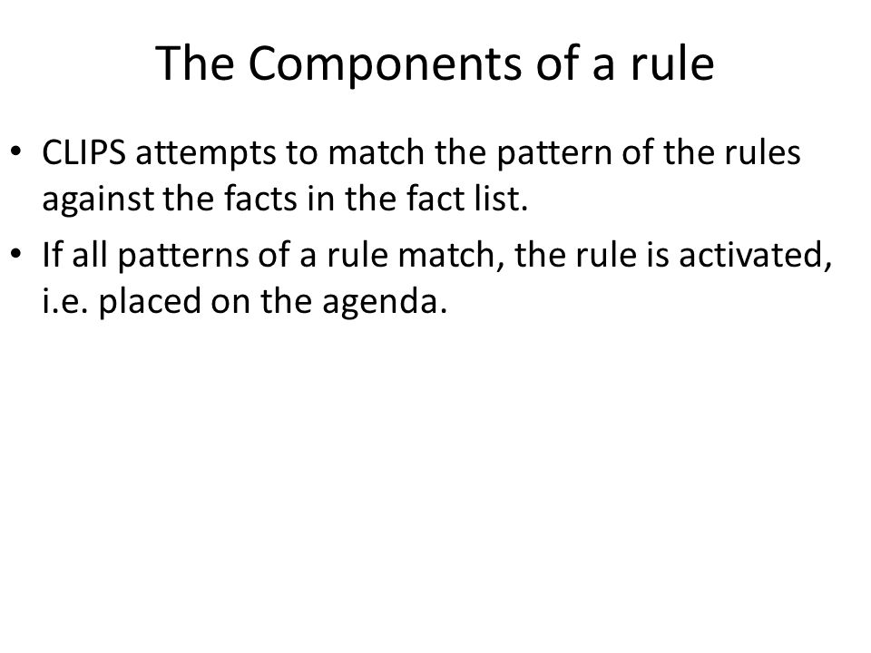 The Components of a rule CLIPS attempts to match the pattern of the rules against the facts in the fact list. If all patterns of a rule match, the rul