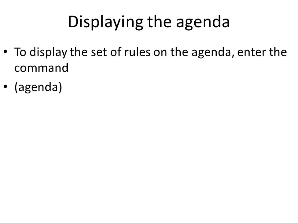 Displaying the agenda To display the set of rules on the agenda, enter the command (agenda)