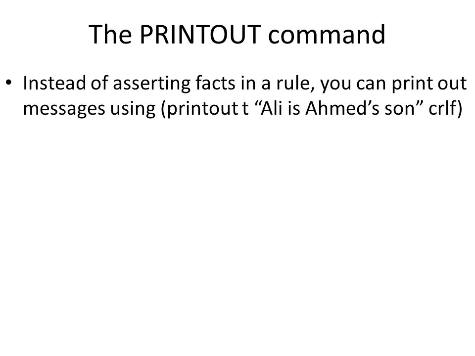 "The PRINTOUT command Instead of asserting facts in a rule, you can print out messages using (printout t ""Ali is Ahmed's son"" crlf)"