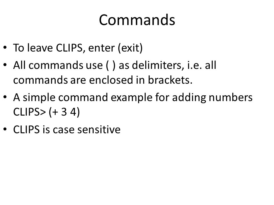 Commands To leave CLIPS, enter (exit) All commands use ( ) as delimiters, i.e. all commands are enclosed in brackets. A simple command example for add