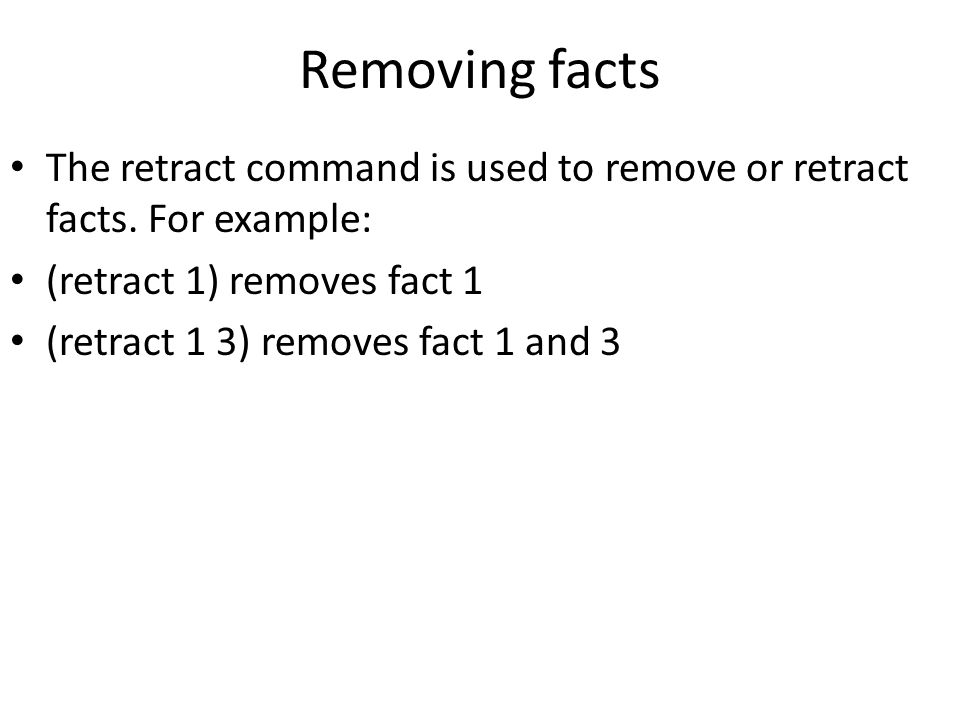 Removing facts The retract command is used to remove or retract facts. For example: (retract 1) removes fact 1 (retract 1 3) removes fact 1 and 3