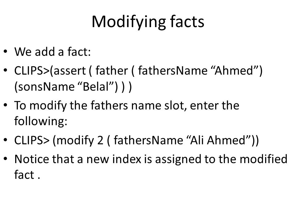 "Modifying facts We add a fact: CLIPS>(assert ( father ( fathersName ""Ahmed"") (sonsName ""Belal"") ) ) To modify the fathers name slot, enter the followi"