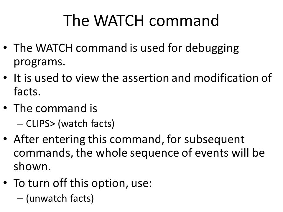 The WATCH command The WATCH command is used for debugging programs. It is used to view the assertion and modification of facts. The command is – CLIPS
