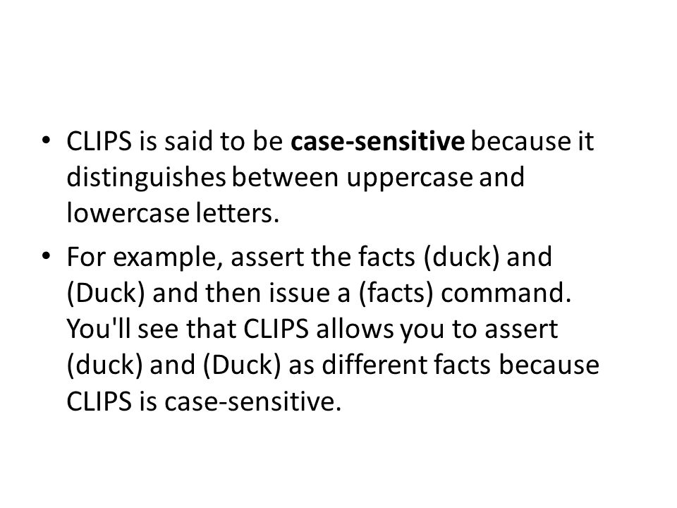 CLIPS is said to be case-sensitive because it distinguishes between uppercase and lowercase letters.