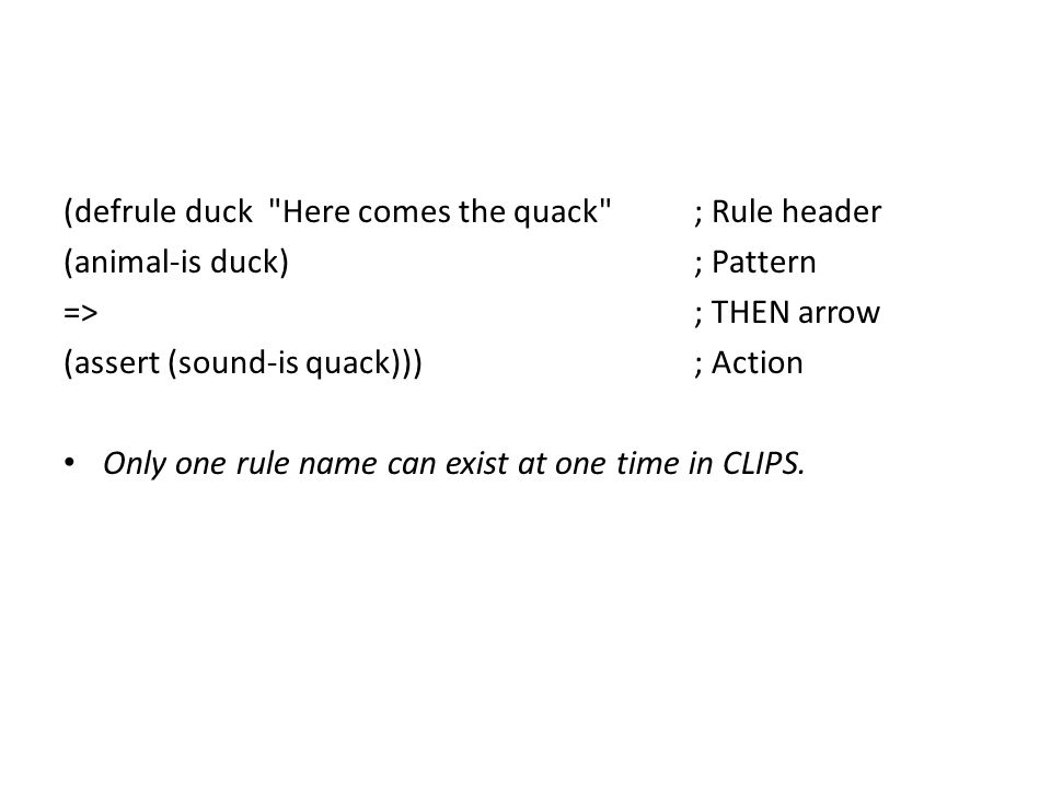 (defrule duck Here comes the quack ; Rule header (animal-is duck) ; Pattern => ; THEN arrow (assert (sound-is quack))) ; Action Only one rule name can exist at one time in CLIPS.