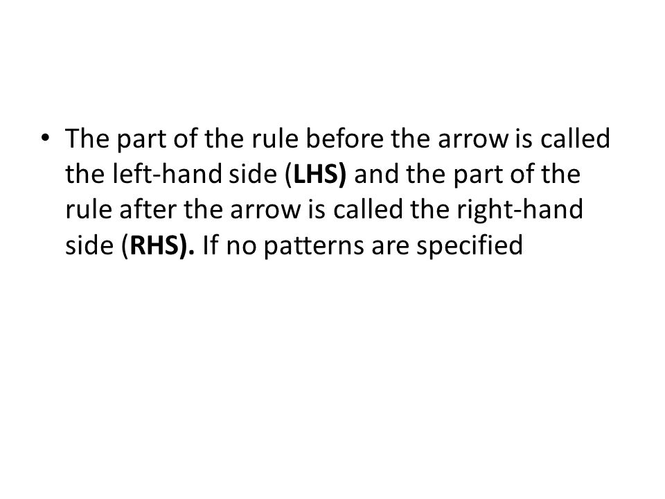 The part of the rule before the arrow is called the left-hand side (LHS) and the part of the rule after the arrow is called the right-hand side (RHS).
