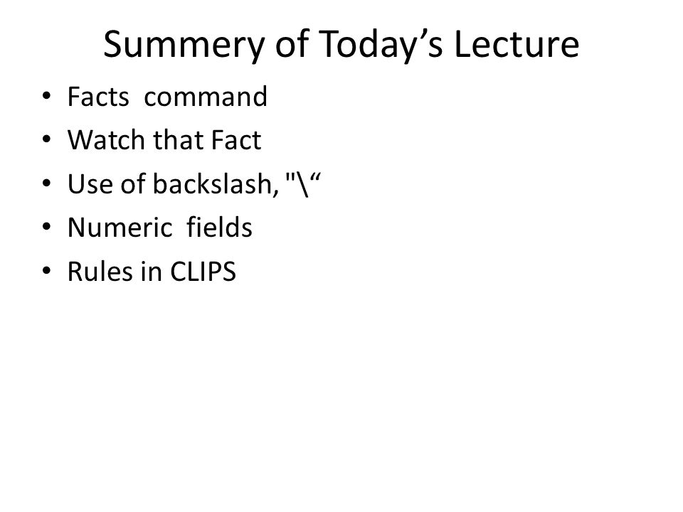 Summery of Today's Lecture Facts command Watch that Fact Use of backslash, \ Numeric fields Rules in CLIPS