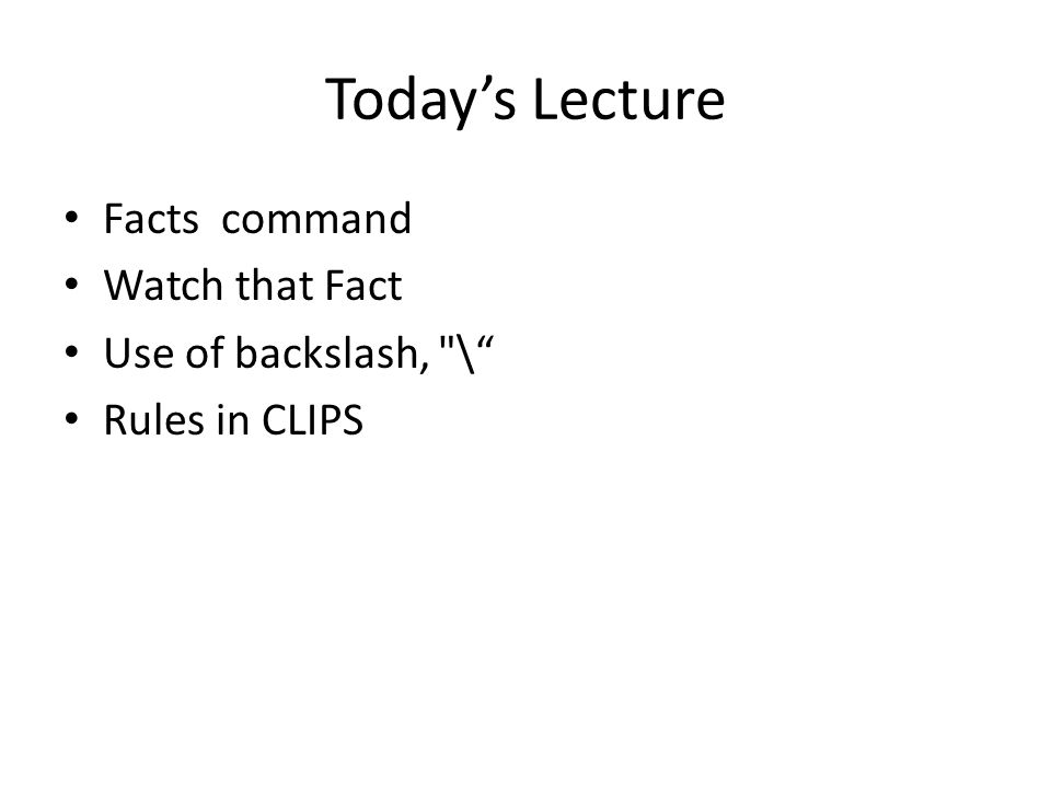 Today's Lecture Facts command Watch that Fact Use of backslash, \ Rules in CLIPS