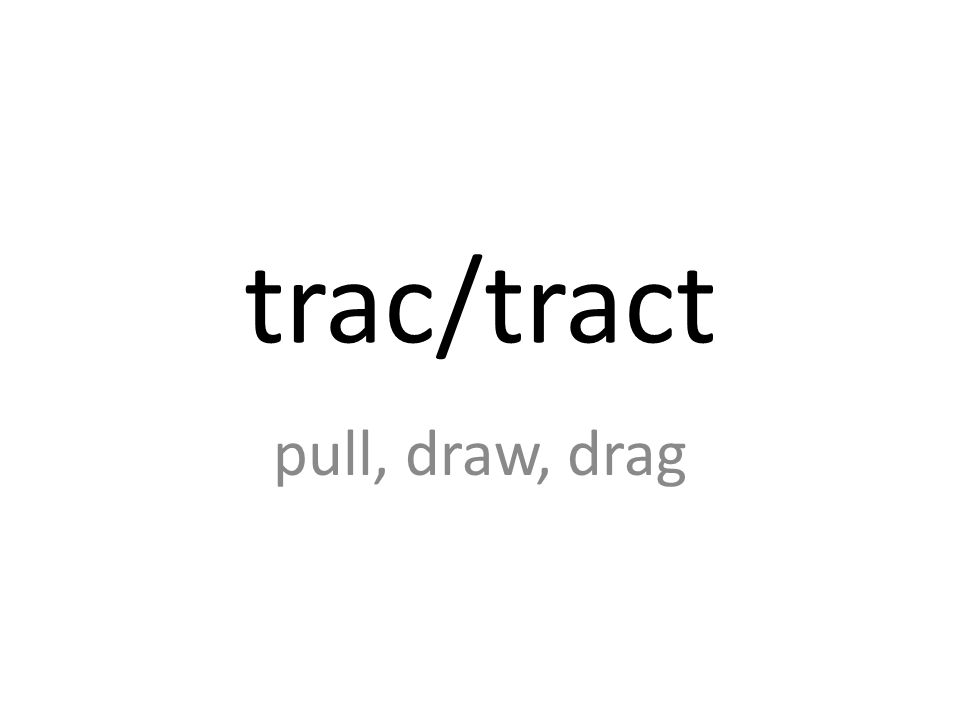 trac/tract pull, draw, drag