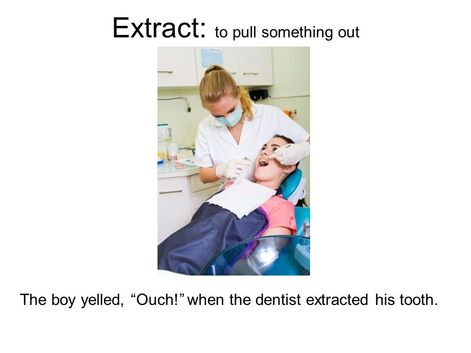 Extract: to pull something out The boy yelled, Ouch! when the dentist extracted his tooth.