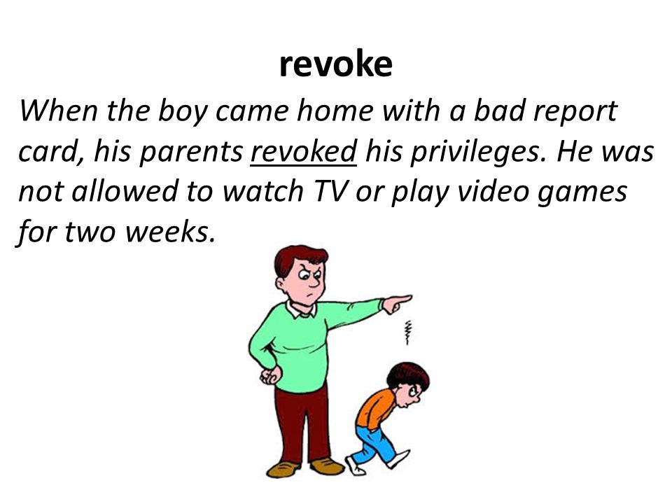 revoke When the boy came home with a bad report card, his parents revoked his privileges.