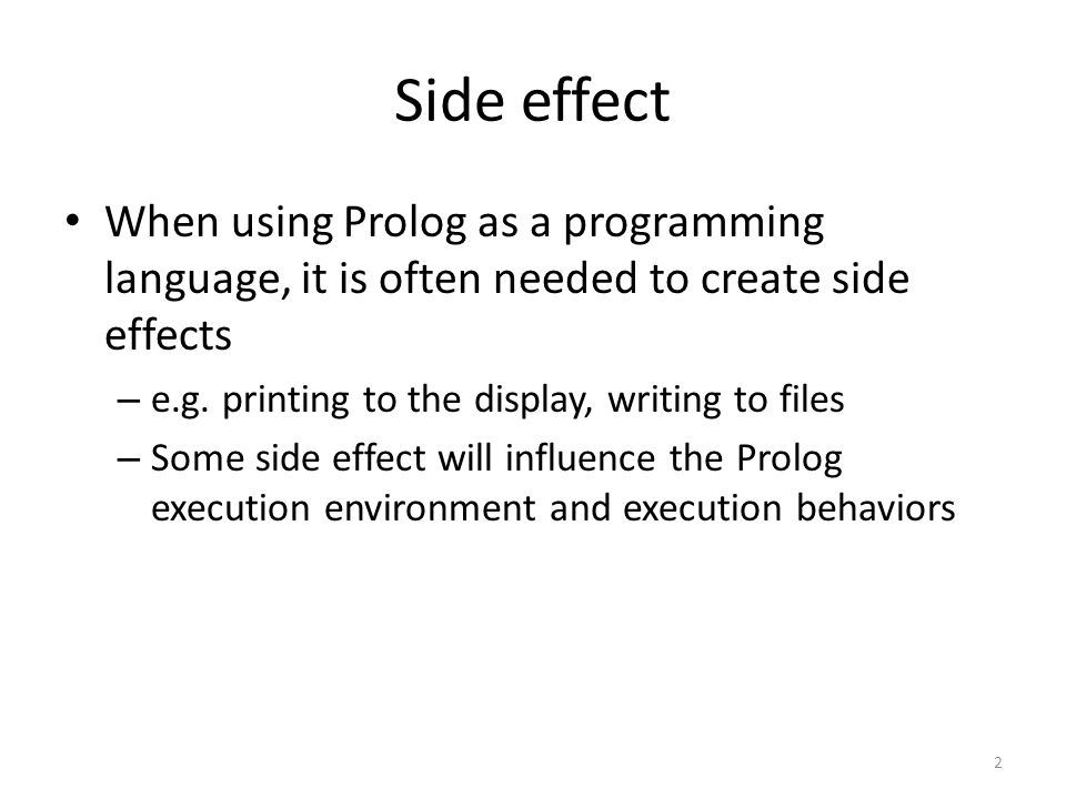 Side effect When using Prolog as a programming language, it is often needed to create side effects – e.g.