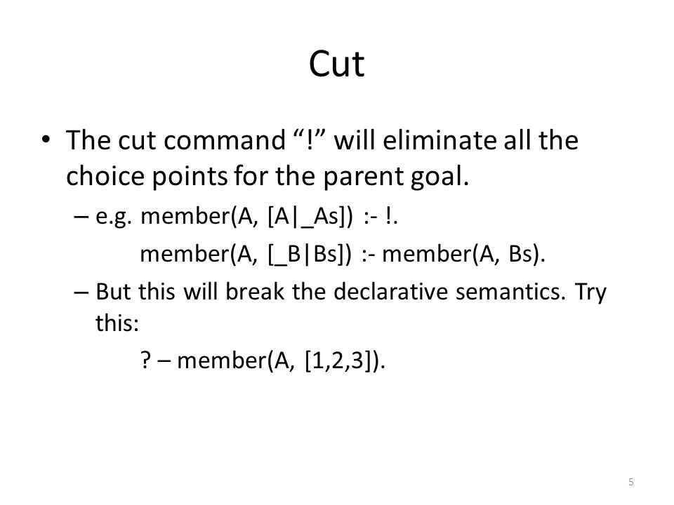 Cut The cut command ! will eliminate all the choice points for the parent goal.