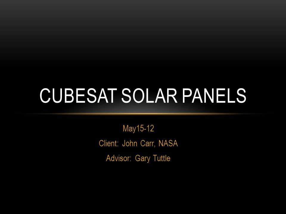 May15-12 Client: John Carr, NASA Advisor: Gary Tuttle CUBESAT SOLAR PANELS