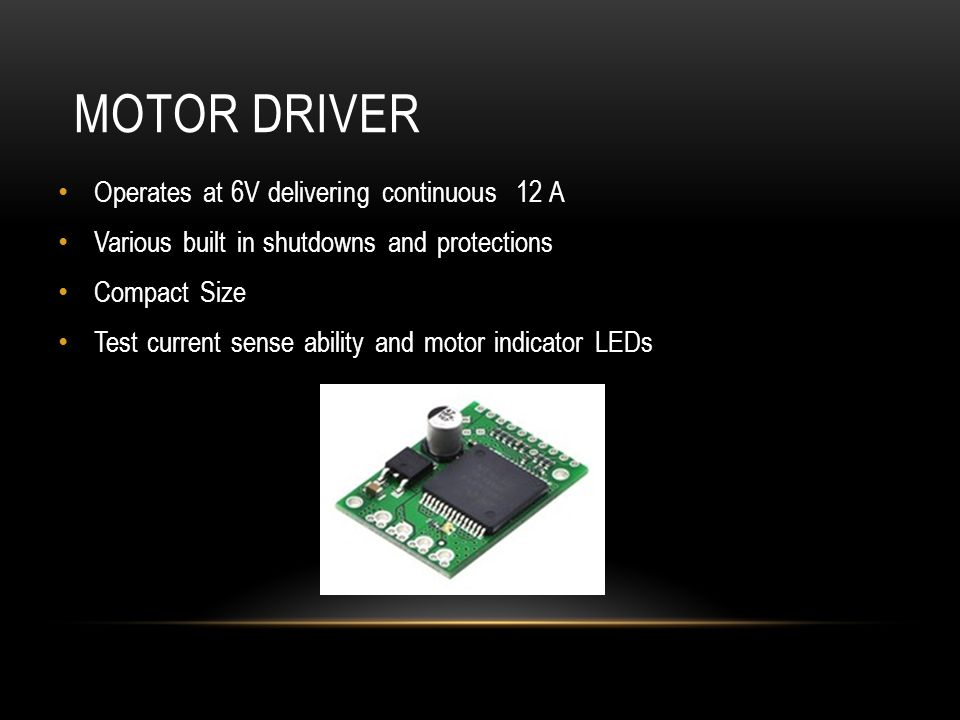 MOTOR DRIVER Operates at 6V delivering continuous 12 A Various built in shutdowns and protections Compact Size Test current sense ability and motor indicator LEDs