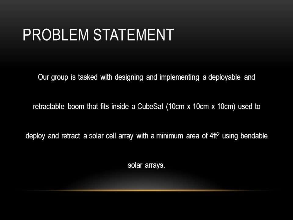 PROBLEM STATEMENT Our group is tasked with designing and implementing a deployable and retractable boom that fits inside a CubeSat (10cm x 10cm x 10cm) used to deploy and retract a solar cell array with a minimum area of 4ft 2 using bendable solar arrays.