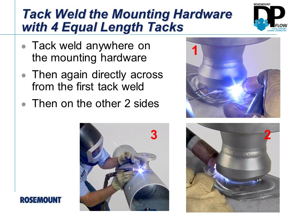 Tack Weld the Mounting Hardware with 4 Equal Length Tacks Tack weld anywhere on the mounting hardware Then again directly across from the first tack weld Then on the other 2 sides 2 1 3