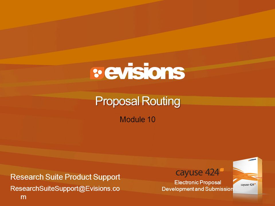 Electronic Proposal Development and Submission Module 10 Proposal Routing Research Suite Product Support ResearchSuiteSupport@Evisions.co m