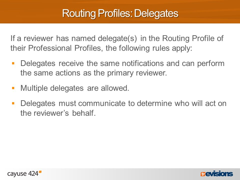 If a reviewer has named delegate(s) in the Routing Profile of their Professional Profiles, the following rules apply:  Delegates receive the same notifications and can perform the same actions as the primary reviewer.