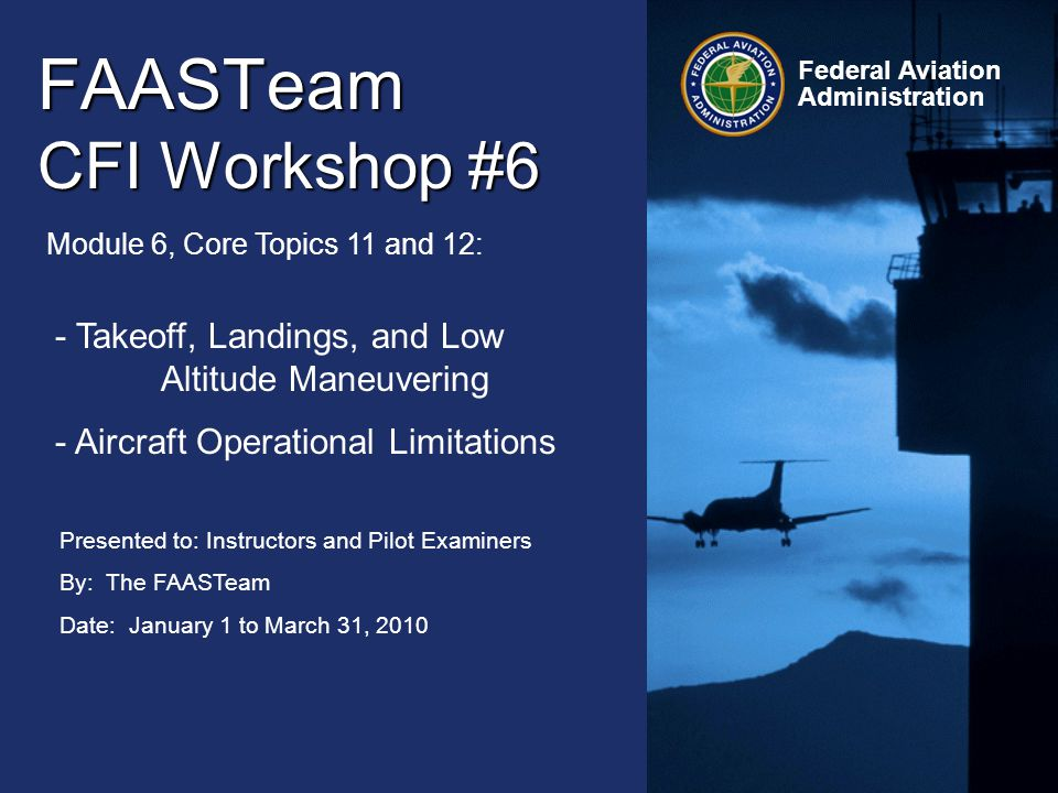 12 Federal Aviation Administration FAASTeam CFI Workshop #6 January 1 to March 31, 2010 Centerline Control Always keep the Aircraft on the Centerline of the Taxiway and Runway.