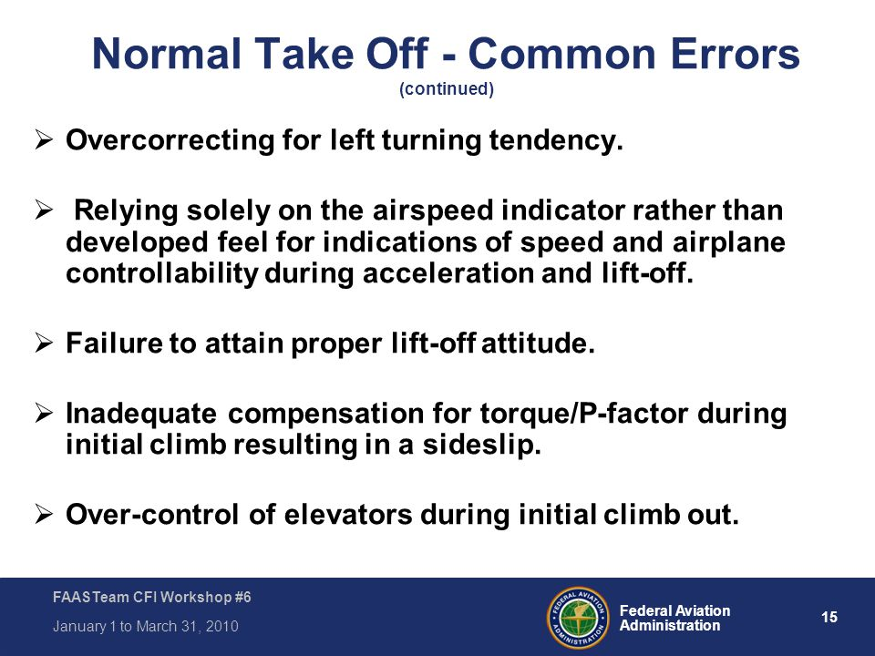 15 Federal Aviation Administration FAASTeam CFI Workshop #6 January 1 to March 31, 2010 Normal Take Off - Common Errors (continued)  Overcorrecting f