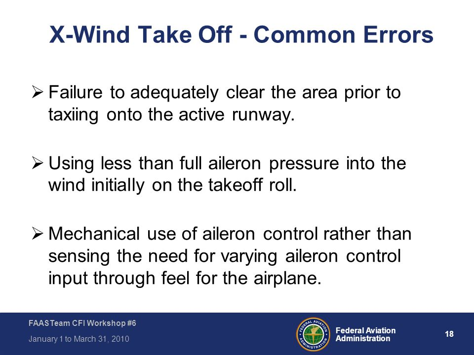 18 Federal Aviation Administration FAASTeam CFI Workshop #6 January 1 to March 31, 2010 X-Wind Take Off - Common Errors  Failure to adequately clear