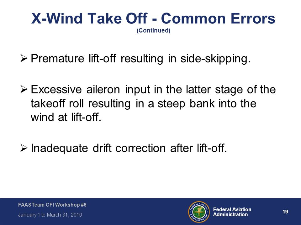19 Federal Aviation Administration FAASTeam CFI Workshop #6 January 1 to March 31, 2010 X-Wind Take Off - Common Errors (Continued)  Premature lift-o