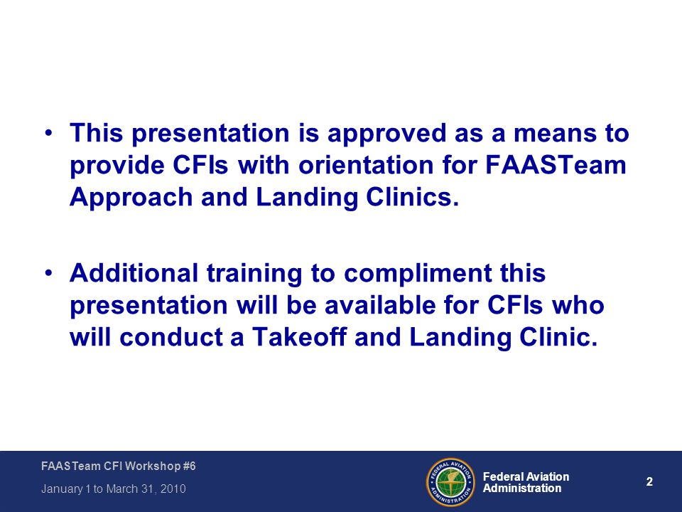 3 Federal Aviation Administration FAASTeam CFI Workshop #6 January 1 to March 31, 2010 Module #6 – Core Topic #11, Takeoff, Landing, and Low Altitude Maneuvering ~ Takeoff, approach and landing procedures Aircraft control in various Areas of Operation Identify strengths and weaknesses Let's take a look as some statistics Encourage Safety through Awareness Are all of your students registered at FAASafety.gov?