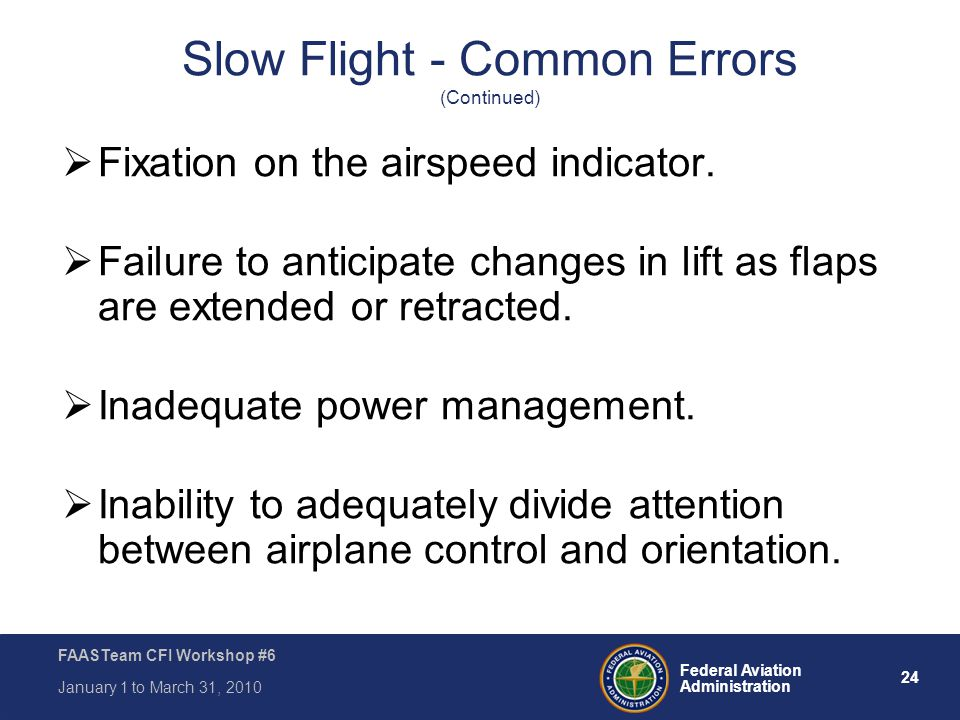 24 Federal Aviation Administration FAASTeam CFI Workshop #6 January 1 to March 31, 2010 Slow Flight - Common Errors (Continued)  Fixation on the airs