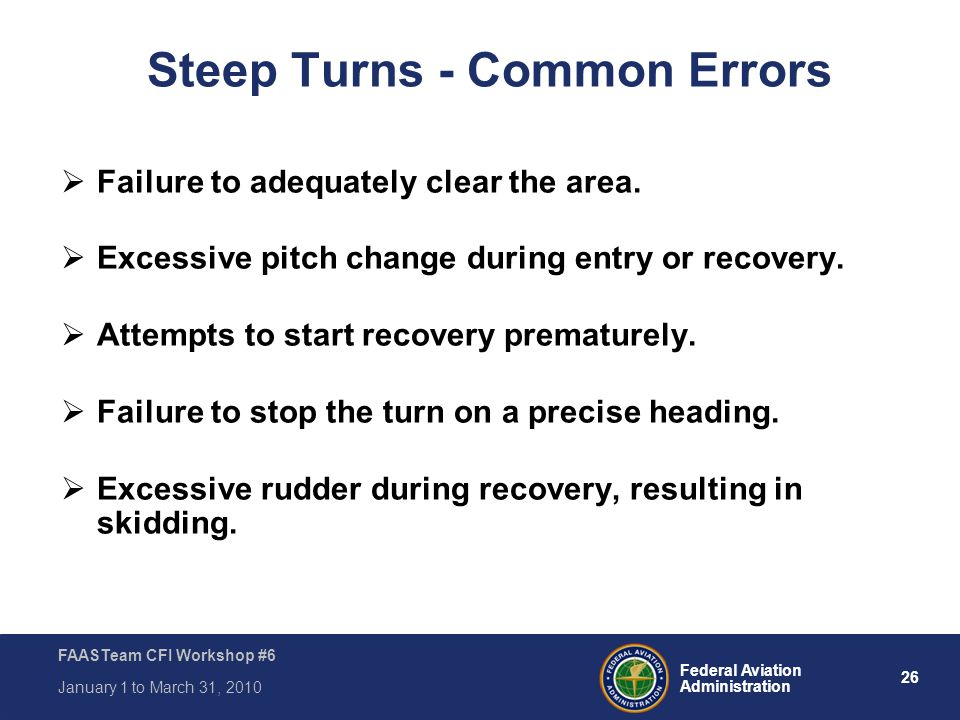 26 Federal Aviation Administration FAASTeam CFI Workshop #6 January 1 to March 31, 2010 Steep Turns - Common Errors  Failure to adequately clear the