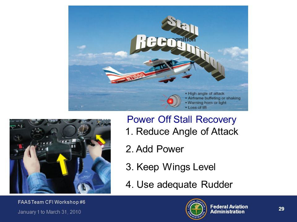 29 Federal Aviation Administration FAASTeam CFI Workshop #6 January 1 to March 31, 2010 Power Off Stall Recovery 1. Reduce Angle of Attack 2. Add Powe