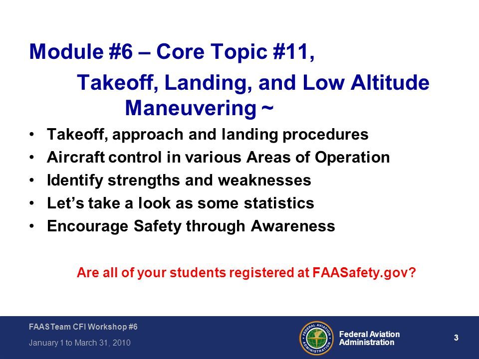 3 Federal Aviation Administration FAASTeam CFI Workshop #6 January 1 to March 31, 2010 Module #6 – Core Topic #11, Takeoff, Landing, and Low Altitude