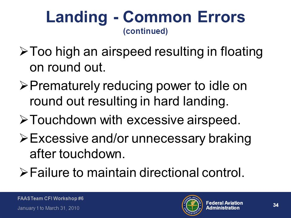 34 Federal Aviation Administration FAASTeam CFI Workshop #6 January 1 to March 31, 2010 Landing - Common Errors (continued)  Too high an airspeed res