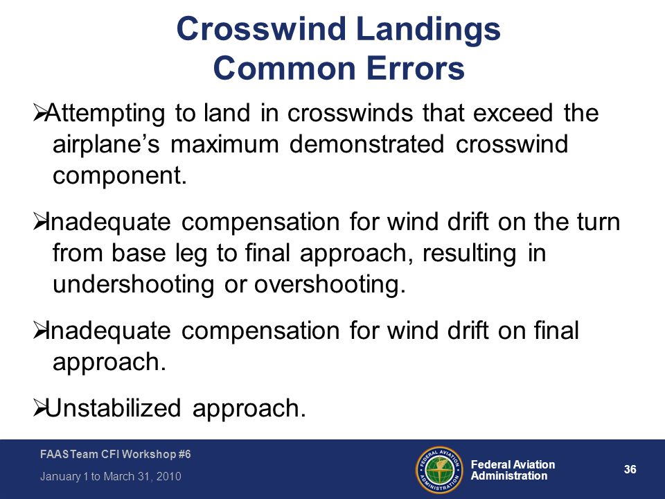 36 Federal Aviation Administration FAASTeam CFI Workshop #6 January 1 to March 31, 2010 Crosswind Landings Common Errors  Attempting to land in cross