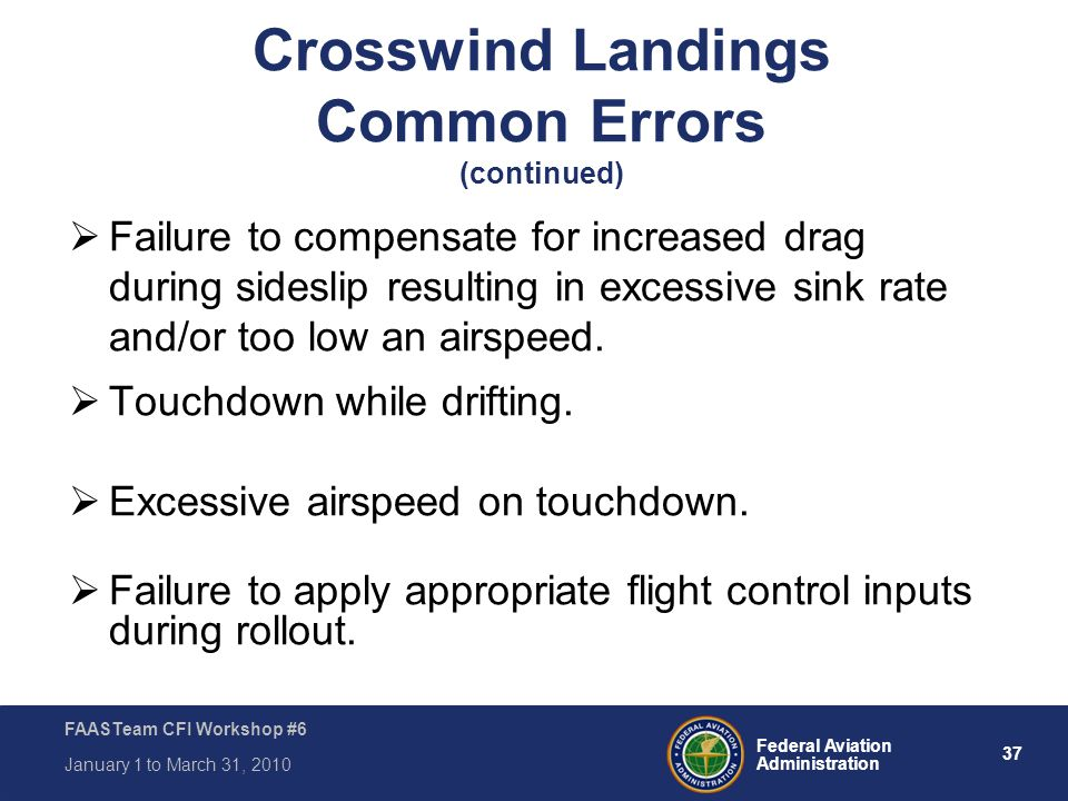 37 Federal Aviation Administration FAASTeam CFI Workshop #6 January 1 to March 31, 2010  Failure to compensate for increased drag during sideslip res