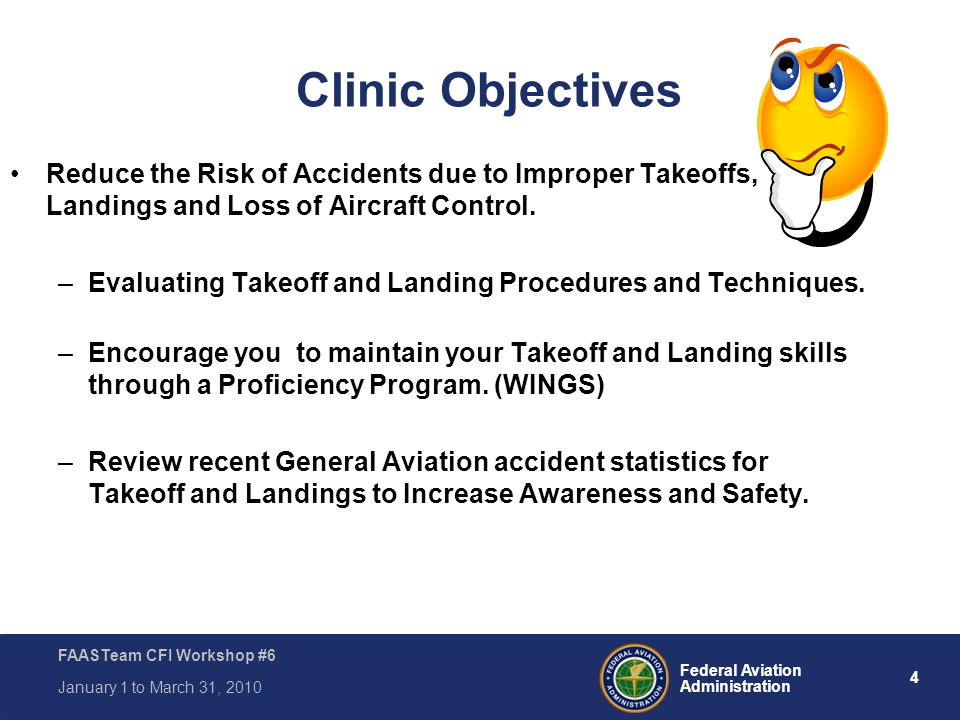4 Federal Aviation Administration FAASTeam CFI Workshop #6 January 1 to March 31, 2010 Clinic Objectives Reduce the Risk of Accidents due to Improper