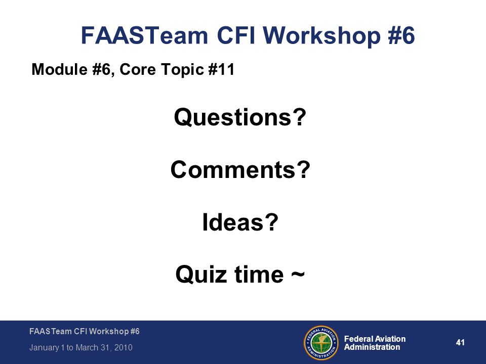 41 Federal Aviation Administration FAASTeam CFI Workshop #6 January 1 to March 31, 2010 FAASTeam CFI Workshop #6 Module #6, Core Topic #11 Questions?