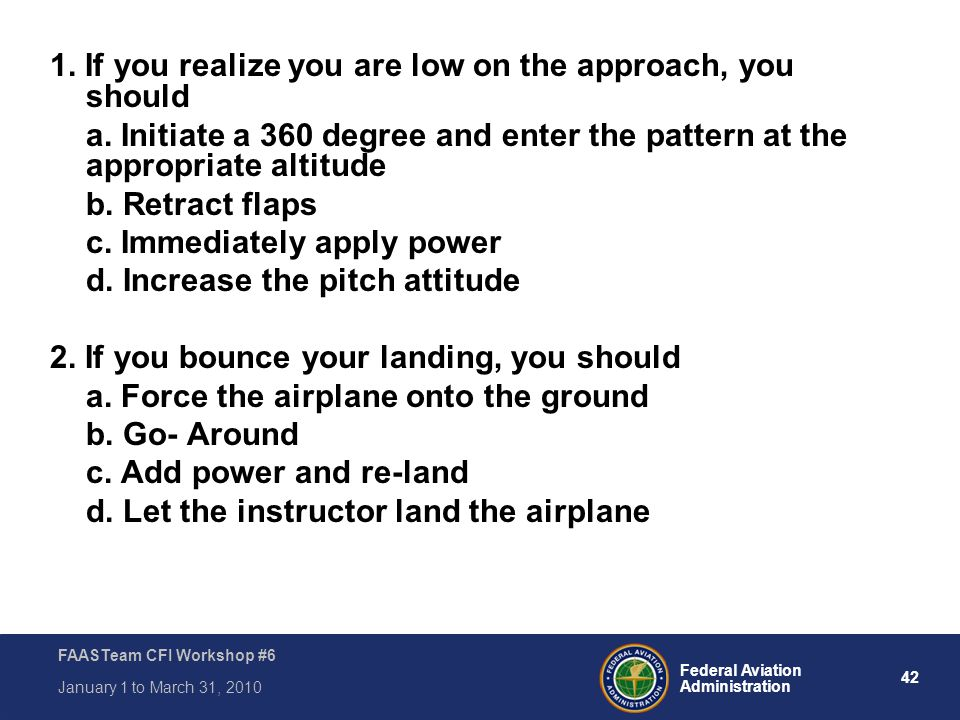42 Federal Aviation Administration FAASTeam CFI Workshop #6 January 1 to March 31, 2010 1. If you realize you are low on the approach, you should a. I