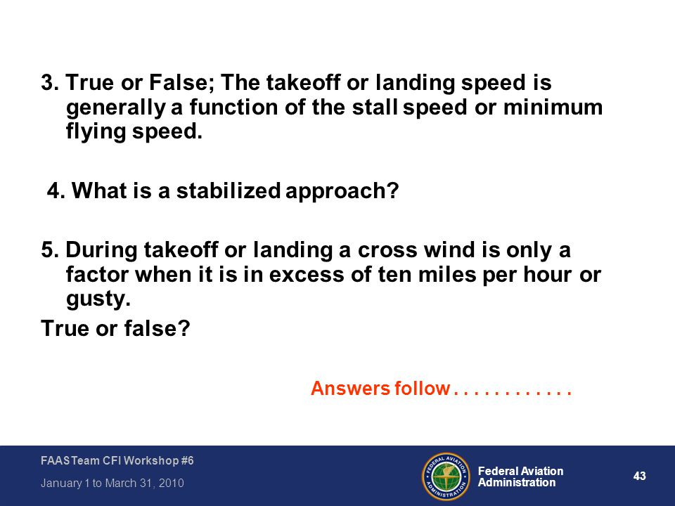 43 Federal Aviation Administration FAASTeam CFI Workshop #6 January 1 to March 31, 2010 3. True or False; The takeoff or landing speed is generally a