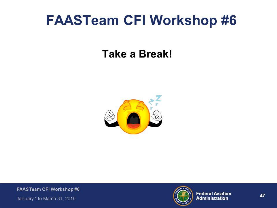 47 Federal Aviation Administration FAASTeam CFI Workshop #6 January 1 to March 31, 2010 FAASTeam CFI Workshop #6 Take a Break!
