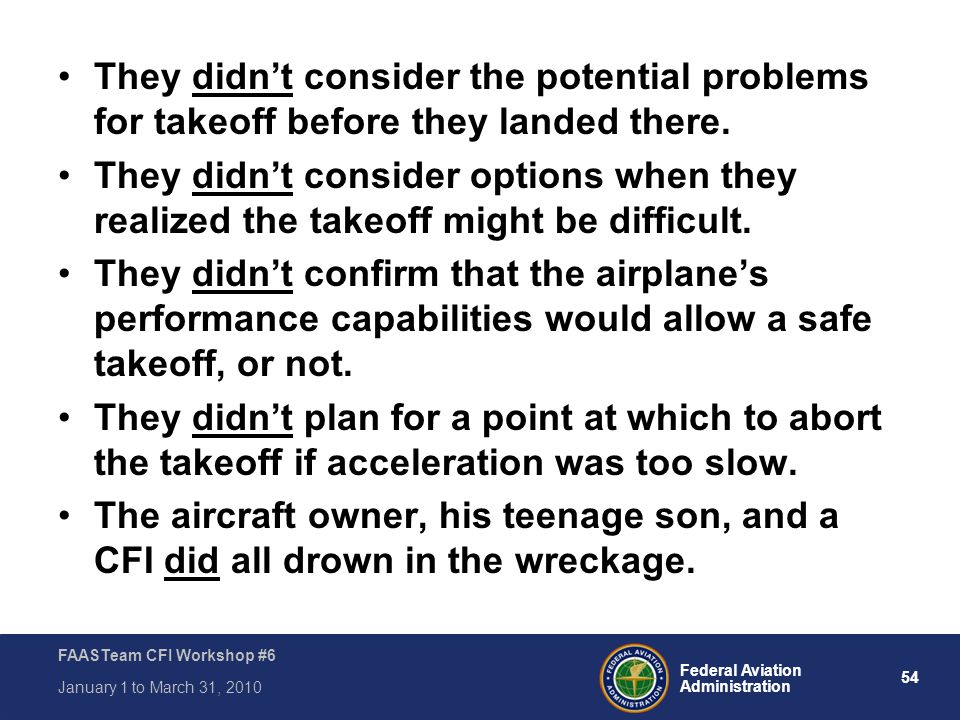54 Federal Aviation Administration FAASTeam CFI Workshop #6 January 1 to March 31, 2010 They didn't consider the potential problems for takeoff before