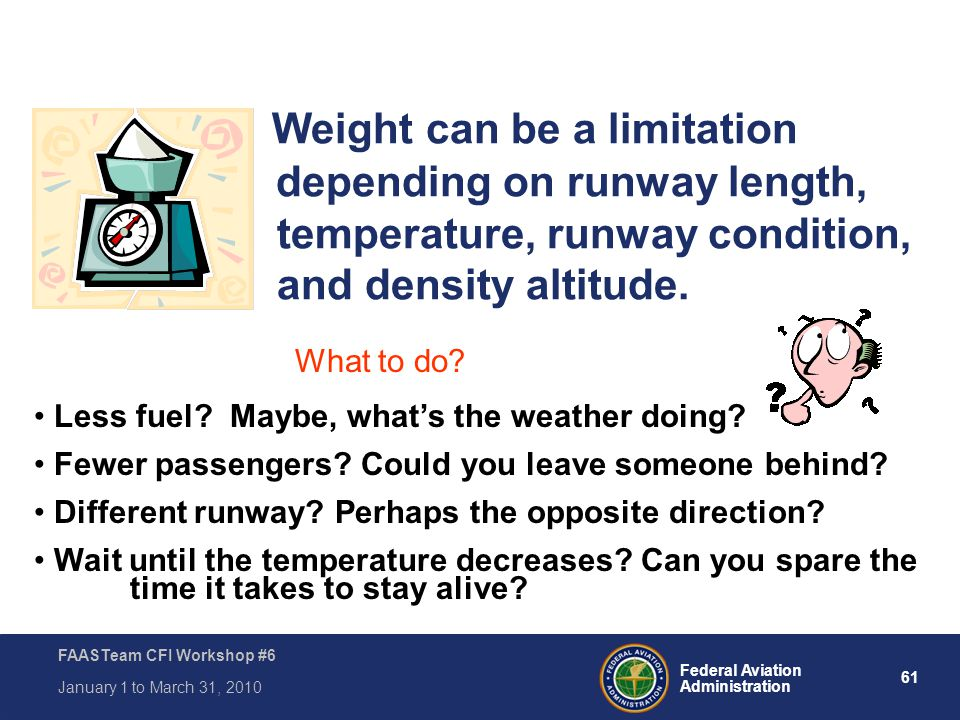 61 Federal Aviation Administration FAASTeam CFI Workshop #6 January 1 to March 31, 2010 Weight can be a limitation depending on runway length, tempera