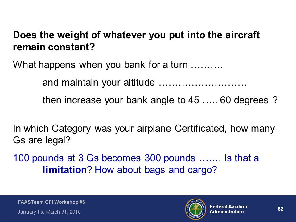 62 Federal Aviation Administration FAASTeam CFI Workshop #6 January 1 to March 31, 2010 Does the weight of whatever you put into the aircraft remain c