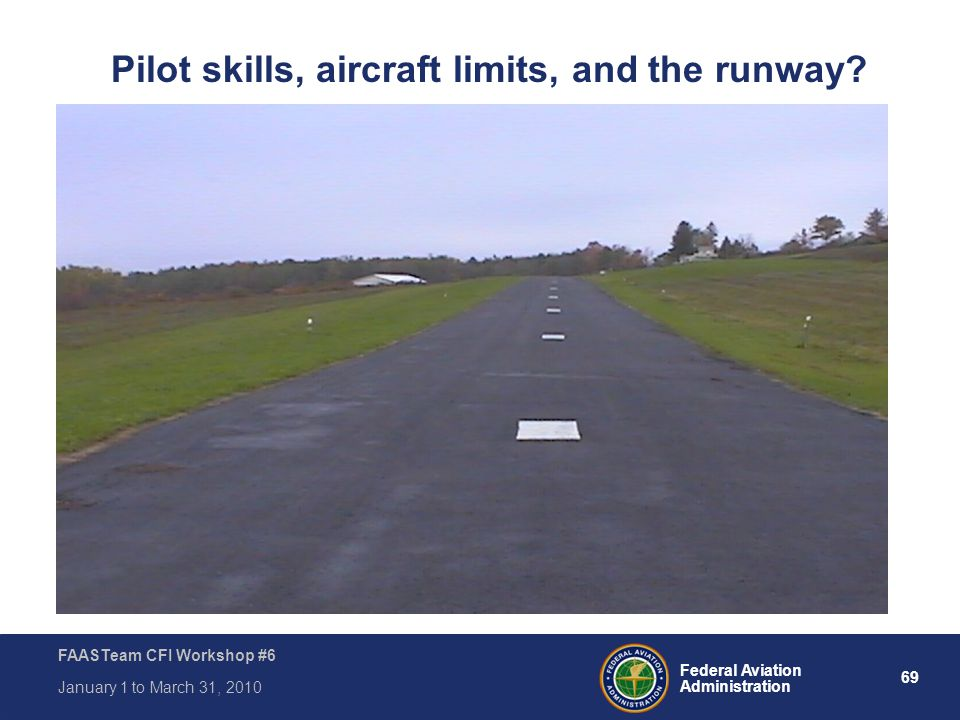 69 Federal Aviation Administration FAASTeam CFI Workshop #6 January 1 to March 31, 2010 Pilot skills, aircraft limits, and the runway?