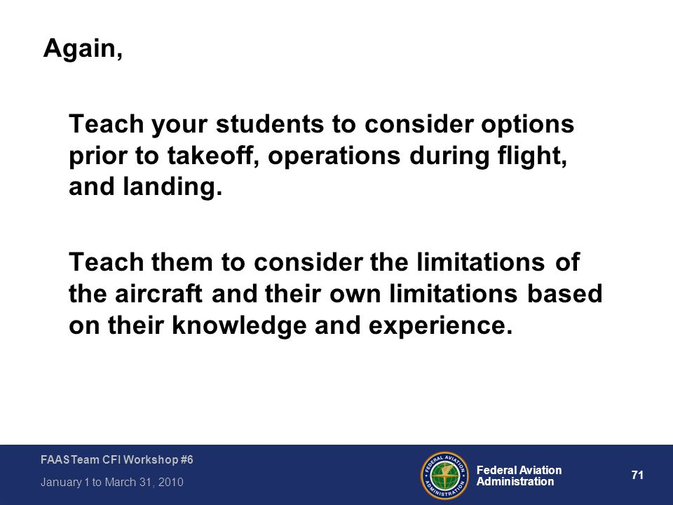 71 Federal Aviation Administration FAASTeam CFI Workshop #6 January 1 to March 31, 2010 Again, Teach your students to consider options prior to takeof