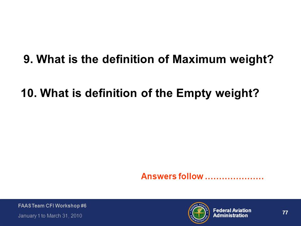 77 Federal Aviation Administration FAASTeam CFI Workshop #6 January 1 to March 31, 2010 9. What is the definition of Maximum weight? 10. What is defin
