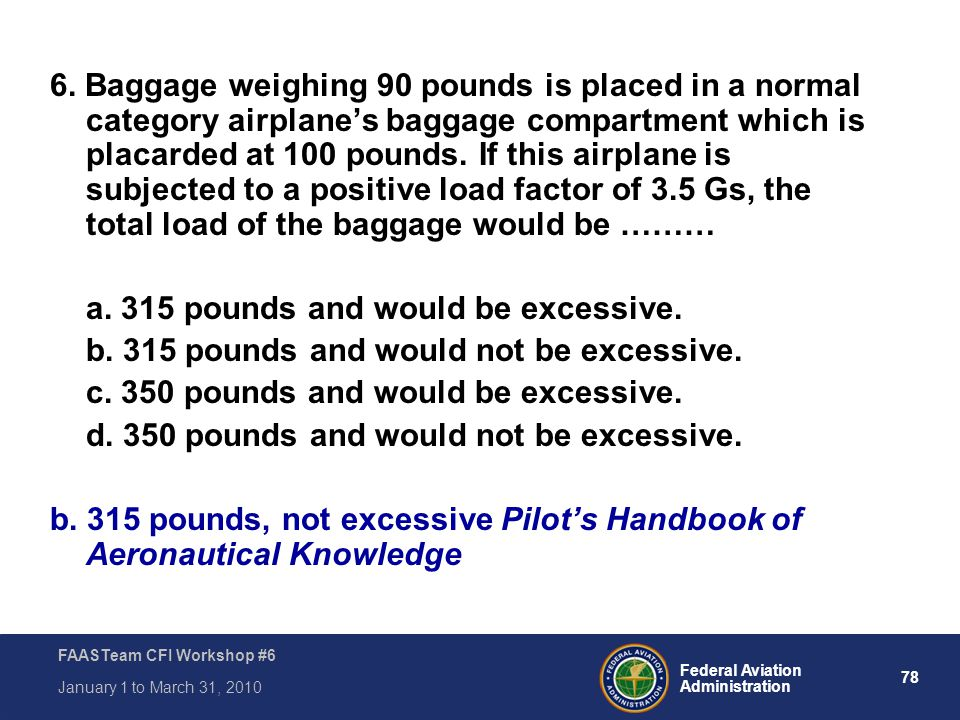 78 Federal Aviation Administration FAASTeam CFI Workshop #6 January 1 to March 31, 2010 6. Baggage weighing 90 pounds is placed in a normal category a