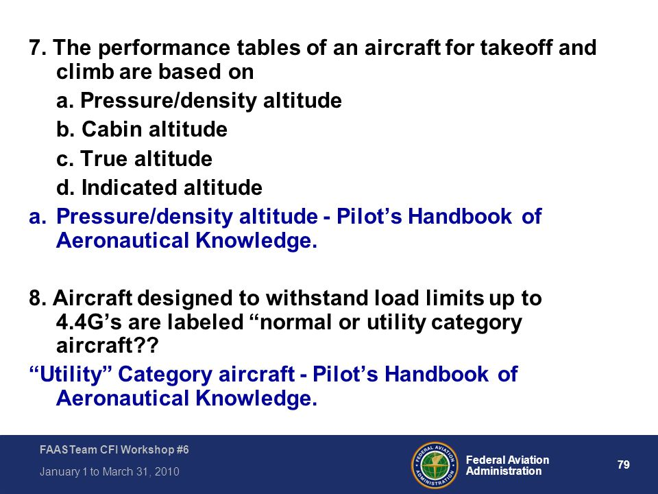 79 Federal Aviation Administration FAASTeam CFI Workshop #6 January 1 to March 31, 2010 7. The performance tables of an aircraft for takeoff and climb