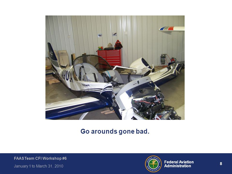 8 Federal Aviation Administration FAASTeam CFI Workshop #6 January 1 to March 31, 2010 Go arounds gone bad.