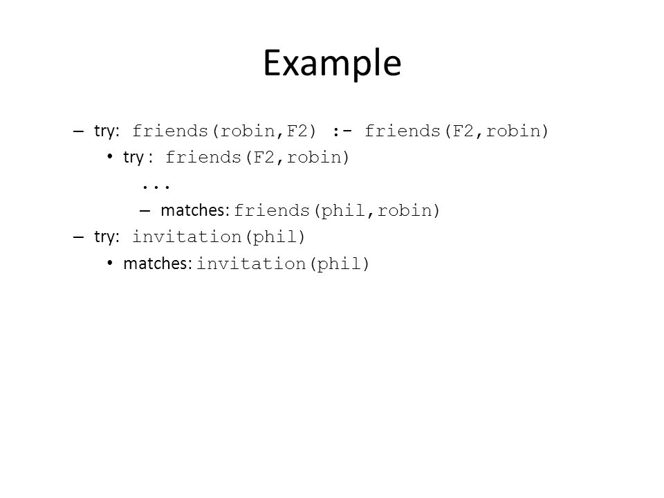 Example – try: friends(robin,F2) :- friends(F2,robin) try : friends(F2,robin)...